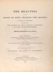 The beauties of the court of Charles the Second; a series of portraits, illustrating the diaries of Pepys, Evelyn, Clarendon, and other contemporary writers. With memoirs, biographical and critical, by Mrs. Jameson. The portraits from copies made for Her late Royal Highness the Princess Charlotte, by Mr. Murphy. [Title page]