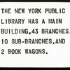 The New York Public Library Has a Main Building, 43 Branches, 10 Sub-Branches, and 2 Book Wagons.