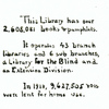 This Library Has Over 2,608,081 books & pamphlets.  It operates 43 branch libraries and 6 sub branches, a Library for the Blind and an Extension Division.  In 1918, 9,627,505 vols. Were lent for home use.