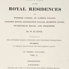 The History of the royal residences of Windsor Castle, St. James's Palace, Carlton House, Kensington Palace, Hampton Court, Buckhingham House, and Frogmore [V. I.]