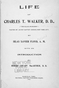 "Life of Charles T. Walker, D. D. : (""The Black Spurgeon""), pastor Mt. Olivet Baptist Church, New York City [title page] / by Silas Xavier Floyd ; with an introduction by Robert Stuart MacArthur."