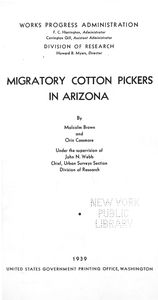 Migratory cotton pickers in  Arizona, by Malcolm Brown and Orin Cassmore, under the  supervision of John N. Webb, chief, Urban Surveys Section, Division of Research. [Title page]