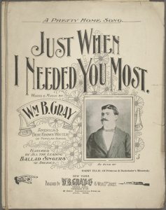 Just when I needed you most / words and music by Wm. B. Gray.