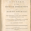 The history of the British dominions in North America: from the first discovery of that vast continent by Sebastian Cabot in 1497, to its present glorious establishment as confirmed by the late treaty of peace in 1763 ... [Title page].
