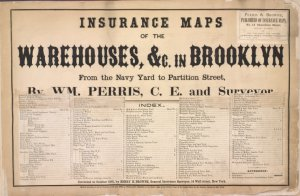 Insurance maps of the Warehouses, &C. in Brooklyn from the Navy Yard to Portition Street, By WM. Perris, C.E. and Surveyor. Perris & Browne, Publishers of Insurance Maps, No. 13, Chambers Street, New York. Entered according to act of Congress, in the year 1860, by William Perris, in the Clerk's office of the Districk court of the United States for the Southern Districk of New York. Corrected to October 1861, by Harry, H. Browne. General Insurance Surveyor, 14 Wall Street, New York. [Title Page]