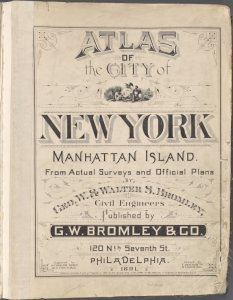Atlas of city of New York Manhattan Island. From Actual Surveys and official plans by Geo. W. & Walter S. Bromley, Civil Engineers. Published by G.W.Bromley & Co. 120Nth Seventh St., Philadelphia. 1891.