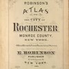 Robinson's atlas of the city of Rochester Monroe County, New York. Compiled from official records private plans and actual surveys under the direction of E. Robinson. Publisher, 82 & 84 Nassau St., New York. 1888.