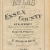 Atlas of Essex County New Jersey. From actual surveys and official Records by and under the supervision of Roger H. Pidgeon, Civil engineer. Published by E. Robinson, 82 & 84 Nassau St., New York. 1881.