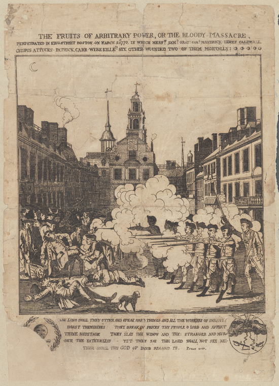 The fruits of arbitrary po[w]er, or the bloody massacre, perpetrated in King Street Boston on March 5th, 1770, in wh[i]ch Messrs: Saml: Gray: Saml: Maverick Iames Caldwell.  Crispus Attucks.  Patrick Carr were killed....