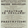 "Last night but two of Mr. Mathews' engagement, and last week of the season: owing to the great demand for the new musical farce ""Before breakfast,"" in conjunction with ""Jonathan in England"""