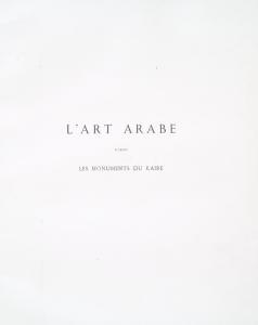 L'art arabe d'après les monuments du Kaire: depuis le VIIe siècle jusqu'à la fin du XVIIIe