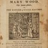 The History of Mary Wood, the house-maid, or, The danger of false excuses [Title page].